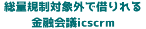 総量規制対象外で借りれる金融会議icscrm